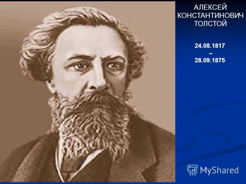 АЛЕКСЕЙ КОНСТАНТИНОВИЧ ТОЛСТОЙ 24.08.1817 – 28.09.1875