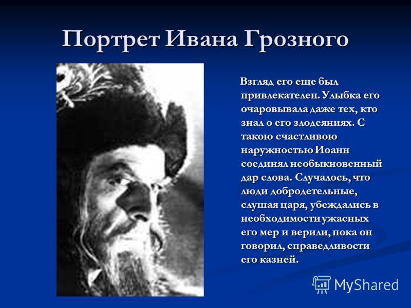 Портрет Ивана Грозного Взгляд его еще был привлекателен. Улыбка его очаровывала даже тех, кто знал о его злодеяниях. С такою счастливою наружностью Иоанн соединял необыкновенный дар слова. Случалось, что люди добродетельные, слушая царя, убеждались в
