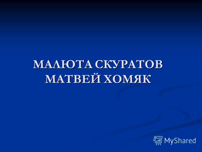 МАЛЮТА СКУРАТОВ МАТВЕЙ ХОМЯК