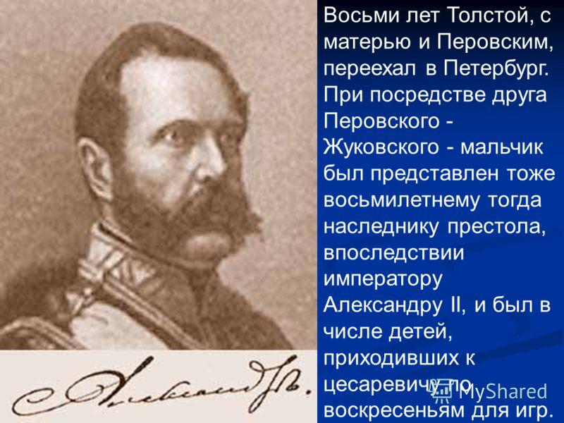 Восьми лет Толстой, с матерью и Перовским, переехал в Петербург. При посредстве друга Перовского - Жуковского - мальчик был представлен тоже восьмилетнему тогда наследнику престола, впоследствии императору Александру II, и был в числе детей, приходив