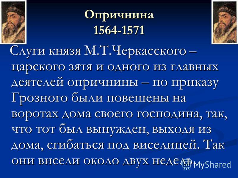Опричнина 1564-1571 Слуги князя М.Т.Черкасского – царского зятя и одного из главных деятелей опричнины – по приказу Грозного были повешены на воротах дома своего господина, так, что тот был вынужден, выходя из дома, сгибаться под виселицей. Так они в