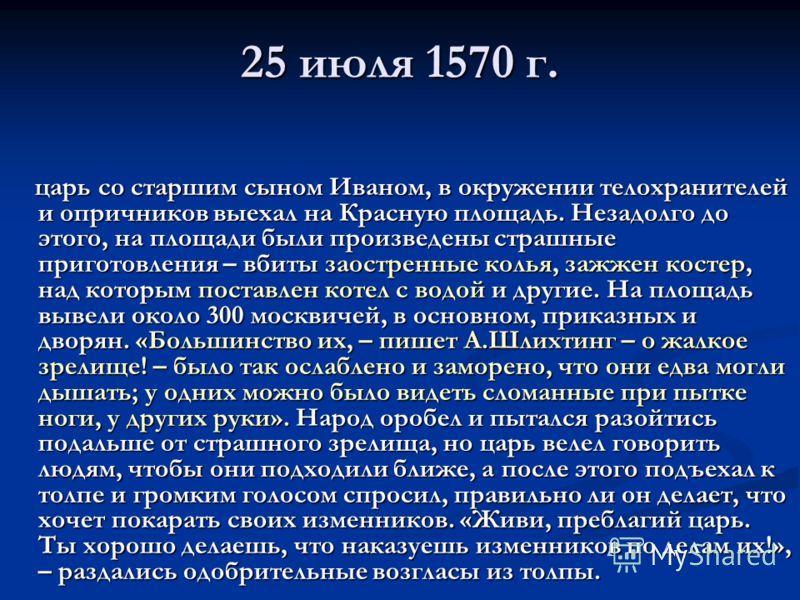 25 июля 1570 г. царь со старшим сыном Иваном, в окружении телохранителей и опричников выехал на Красную площадь. Незадолго до этого, на площади были произведены страшные приготовления – вбиты заостренные колья, зажжен костер, над которым поставлен ко