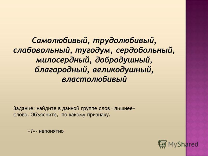 Самолюбивый, трудолюбивый, слабовольный, тугодум, сердобольный, милосердный, добродушный, благородный, великодушный, властолюбивый «?»- непонятно Задание: найдите в данной группе слов «лишнее» слово. Объясни те, по какому признаку.