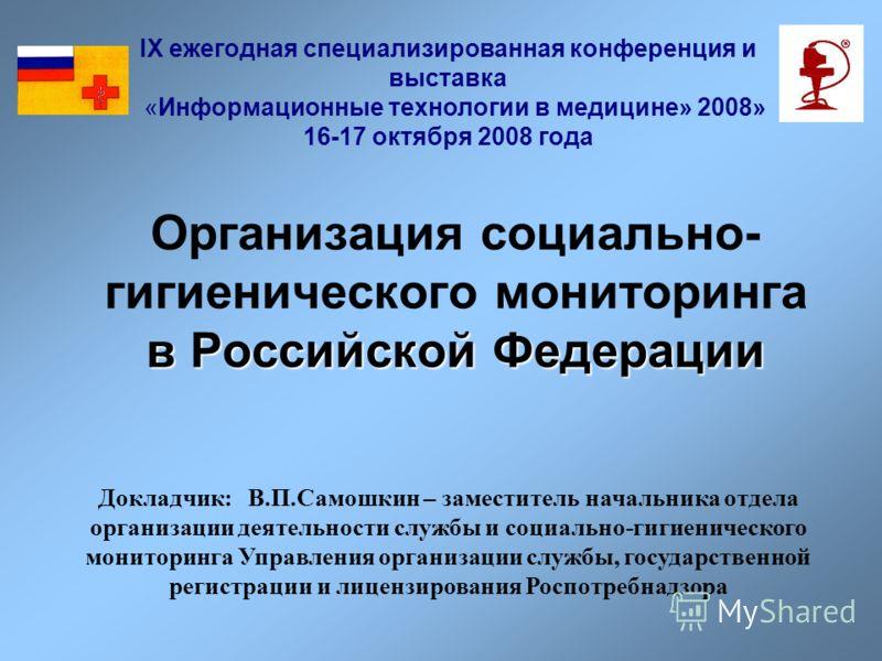 в Российской Федерации Организация социально- гигиенического мониторинга в Российской Федерации IX ежегодная специализированная конференция и выставка «Информационные технологии в медицине» 2008» 16-17 октября 2008 года Докладчик: В.П.Самошкин – заме