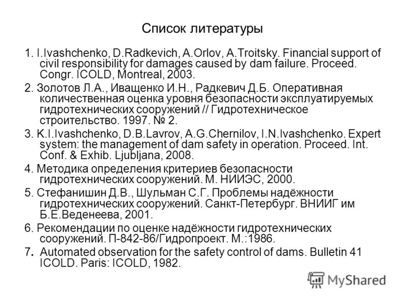 Список литературы 1. I.Ivashchenko, D.Radkevich, A.Orlov, A.Troitsky. Financial support of civil responsibility for damages caused by dam failure. Proceed. Congr. ICOLD, Montreal, 2003. 2. Золотов Л.А., Иващенко И.Н., Радкевич Д.Б. Оперативная количе