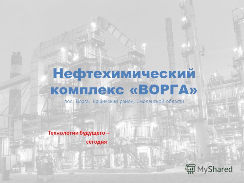 Нефтехимический комплекс «ВОРГА» пос. Ворга, Ершичский район, Смоленской области Технологии будущего – сегодня