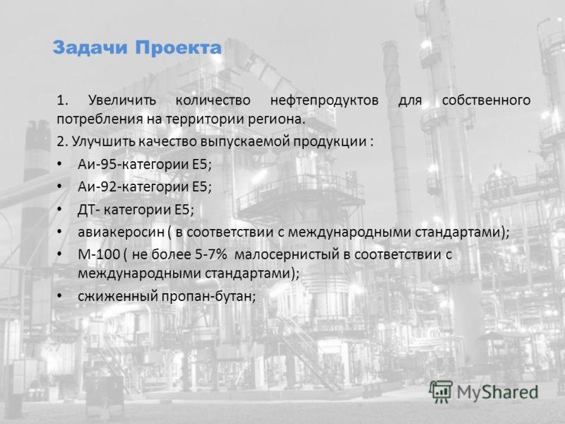 1. Увеличить количество нефтепродуктов для собственного потребления на территории региона. 2. Улучшить качество выпускаемой продукции : Аи-95-категории Е5; Аи-92-категории Е5; ДТ- категории Е5; авиакеросин ( в соответствии с международными стандартам