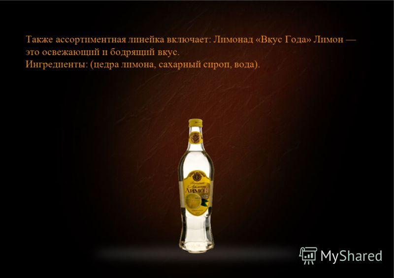 Также ассортиментная линейка включает: Лимонад «Вкус Года» Лимон это освежающий и бодрящий вкус. Ингредиенты: (цедра лимона, сахарный сироп, вода).
