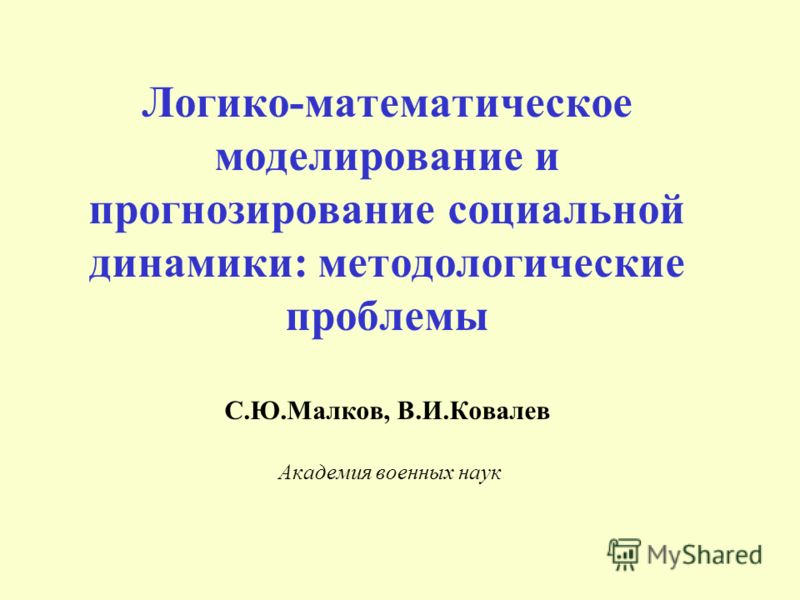 Логико-математическое моделирование и прогнозирование социальной динамики: методологические проблемы С.Ю.Малков, В.И.Ковалев Академия военных наук