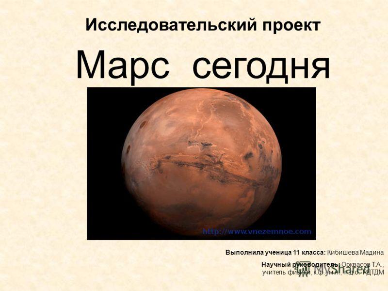 Исследовательский проект Марс сегодня Выполнила ученица 11 класса: Кибишева Мадина Научный руководитель: Орквасов Т.А., учитель физики, к.ф.- м.н., п.д.о. РДТДМ