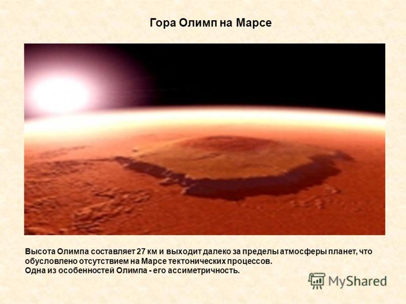 Гора Олимп на Марсе Высота Олимпа составляет 27 км и выходит далеко за пределы атмосферы планет, что обусловлено отсутствием на Марсе тектонических процессов. Одна из особенностей Олимпа - его ассиметричность.