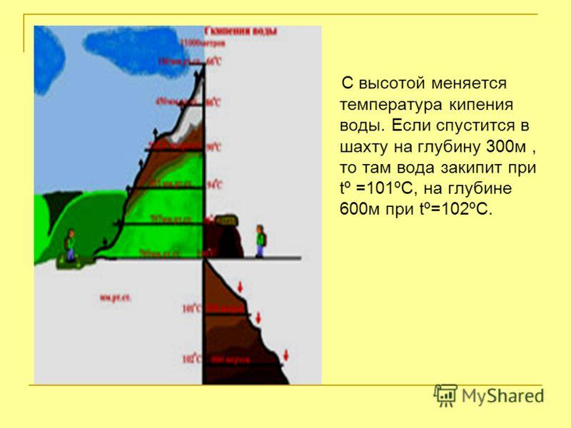 С высотой меняется температура кипения воды. Если спустится в шахту на глубину 300м, то там вода закипит при tº =101ºC, на глубине 600м при tº=102ºС.