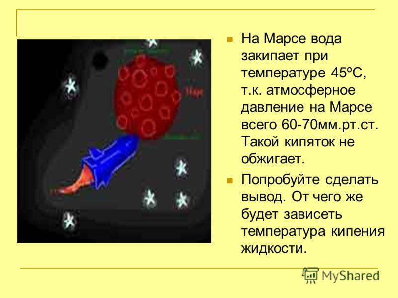 На Марсе вода закипает при температуре 45ºС, т.к. атмосферное давление на Марсе всего 60-70мм.рт.ст. Такой кипяток не обжигает. Попробуйте сделать вывод. От чего же будет зависеть температура кипения жидкости.