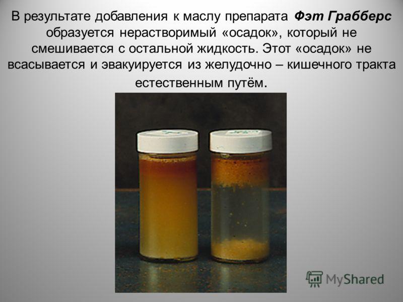 В результате добавления к маслу препарата Фэт Грабберс образуется нерастворимый «осадок», который не смешивается с остальной жидкость. Этот «осадок» не всасывается и эвакуируется из желудочно – кишечного тракта естественным путём.