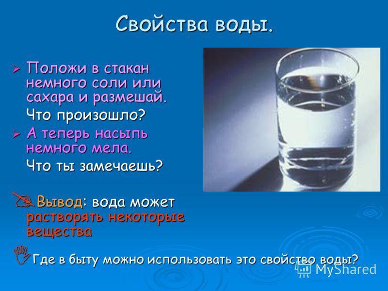 Положи в стакан немного соли или сахара и размешай. Что произошло? А теперь насыпь немного мела. Что ты замечаешь? Вывод: вода может растворять некоторые вещества Где в быту можно использовать это свойство воды?