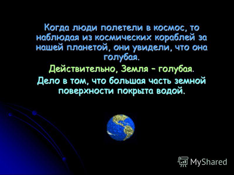Когда люди полетели в космос, то наблюдая из космических кораблей за нашей планетой, они увидели, что она голубая. Действительно, Земля – голубая. Дело в том, что большая часть земной поверхности покрыта водой.