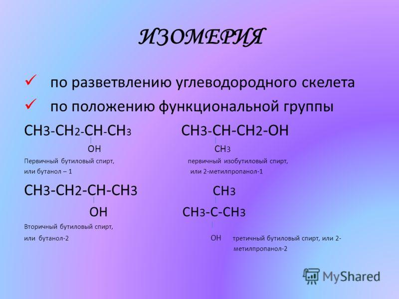 ИЗОМЕРИЯ по разветвлению углеводородного скелета по положению функциональной группы СН 3- CH 2- CH - CH 3 СH 3- CH-CH 2 -OH OH CH 3 Первичный бутиловый спирт, первичный изобутиловый спирт, или бутанол – 1 или 2-метилпропанол-1 CH 3 -CH 2 -CH-CH 3 CH