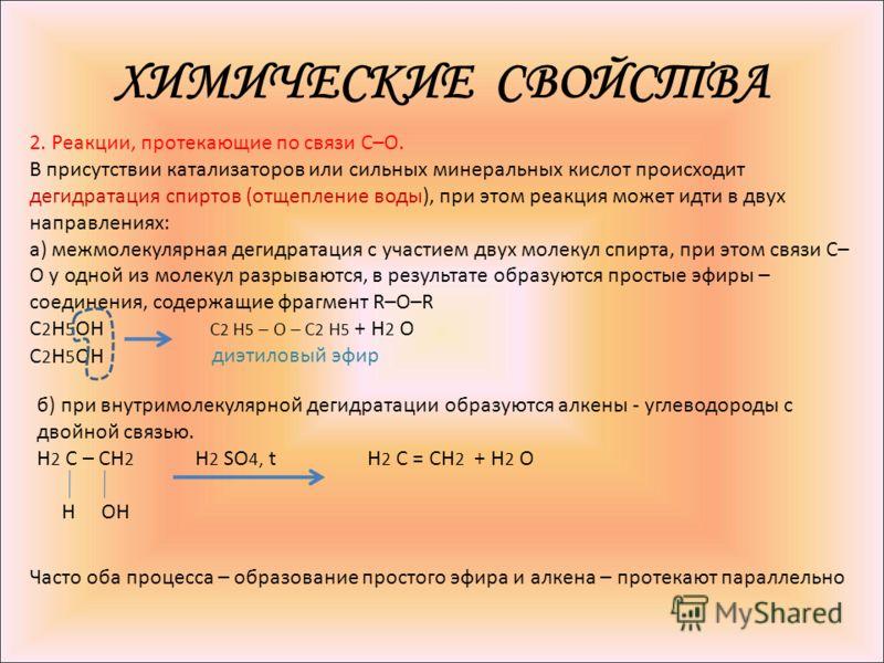 ХИМИЧЕСКИЕ СВОЙСТВА 2. Реакции, протекающие по связи С–О. В присутствии катализаторов или сильных минеральных кислот происходит дегидратация спиртов (отщепление воды), при этом реакция может идти в двух направлениях: а) межмолекулярная дегидратация с