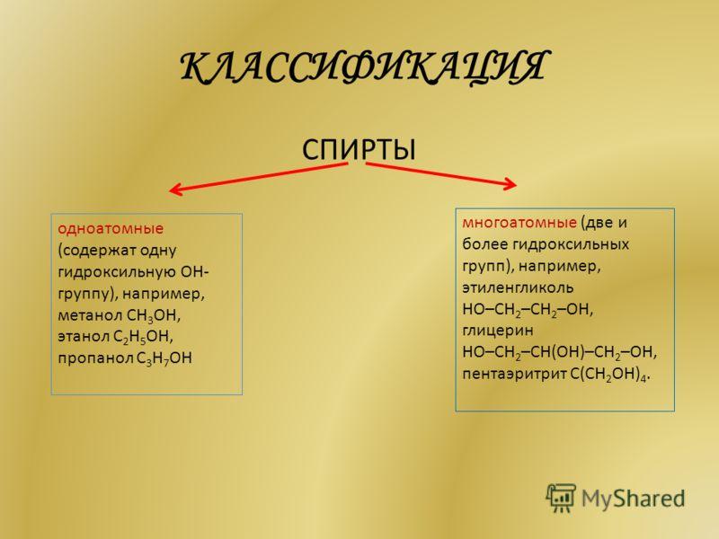 КЛАССИФИКАЦИЯ СПИРТЫ одноатомные (содержат одну гидроксильную ОН- группу), например, метанол СН 3 ОН, этанол С 2 Н 5 ОН, пропанол С 3 Н 7 ОН многоатомные (две и более гидроксильных групп), например, этиленгликоль HO–СH 2 –CH 2 –OH, глицерин HO–СH 2 –