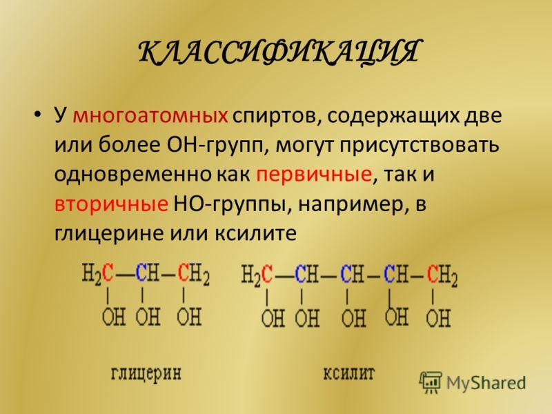КЛАССИФИКАЦИЯ У многоатомных спиртов, содержащих две или более ОН-групп, могут присутствовать одновременно как первичные, так и вторичные НО-группы, например, в глицерине или ксилите