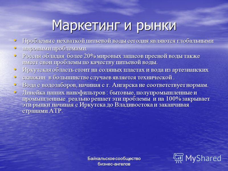 Байкальское сообщество бизнес-ангелов Маркетинг и рынки Проблемы с нехваткой питьевой воды сегодня являются глобальными Проблемы с нехваткой питьевой воды сегодня являются глобальными мировыми проблемами. мировыми проблемами. Россия обладая более 20%