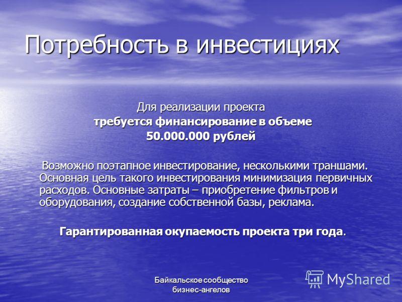 Байкальское сообщество бизнес-ангелов Потребность в инвестициях Для реализации проекта требуется финансирование в объеме требуется финансирование в объеме 50.000.000 рублей Возможно поэтапное инвестирование, несколькими траншами. Основная цель такого