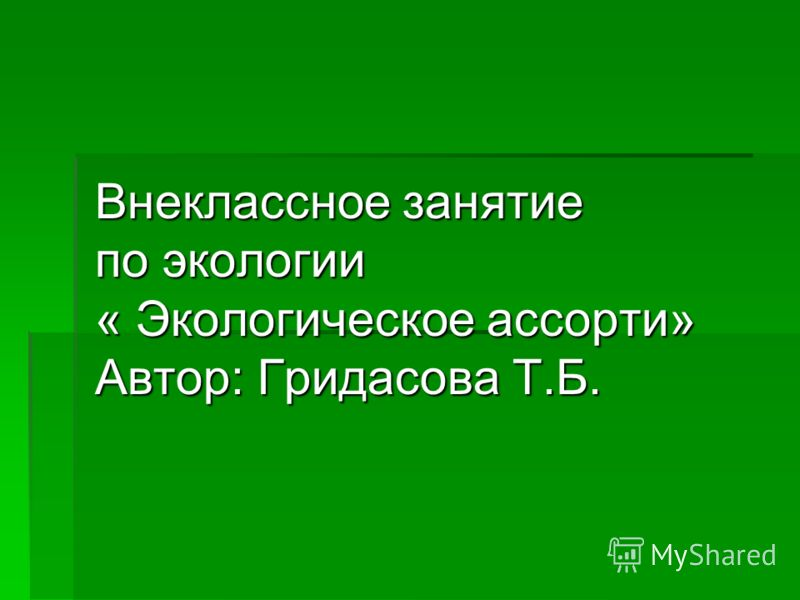 Внеклассное занятие по экологии « Экологическое ассорти» Автор: Гридасова Т.Б.