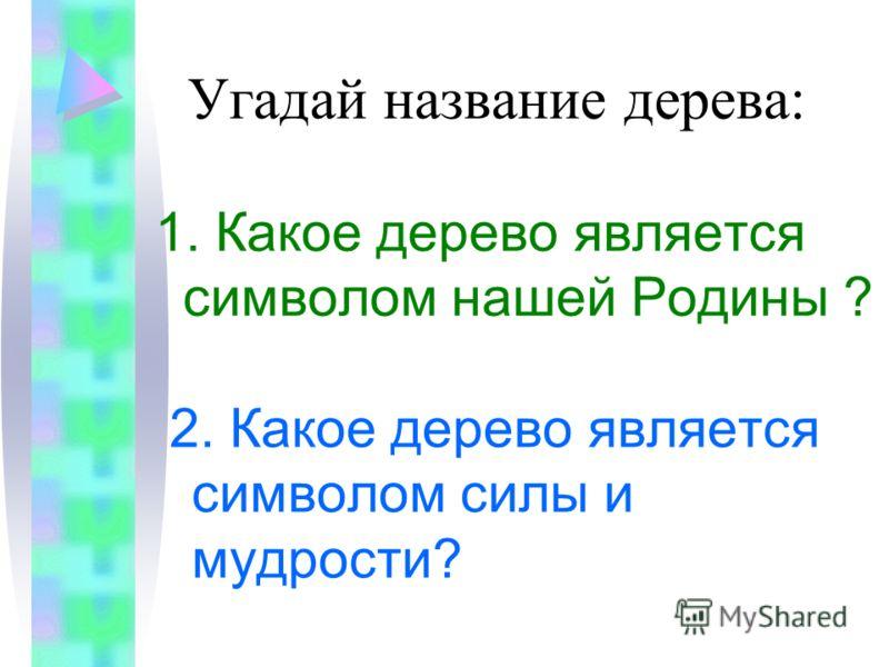 Угадай название дерева: 1. Какое дерево является символом нашей Родины ? 2. Какое дерево является символом силы и мудрости?