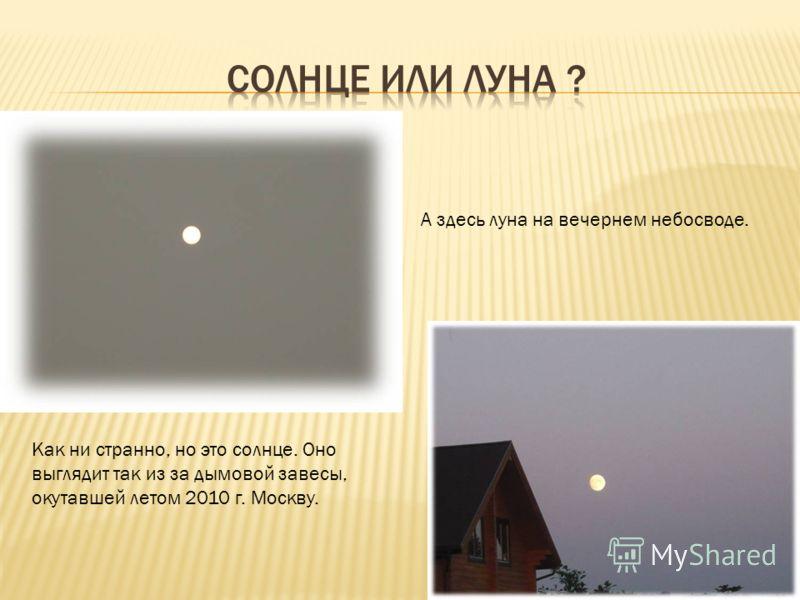 Как ни странно, но это солнце. Оно выглядит так из за дымовой завесы, окутавшей летом 2010 г. Москву. А здесь луна на вечернем небосводе.