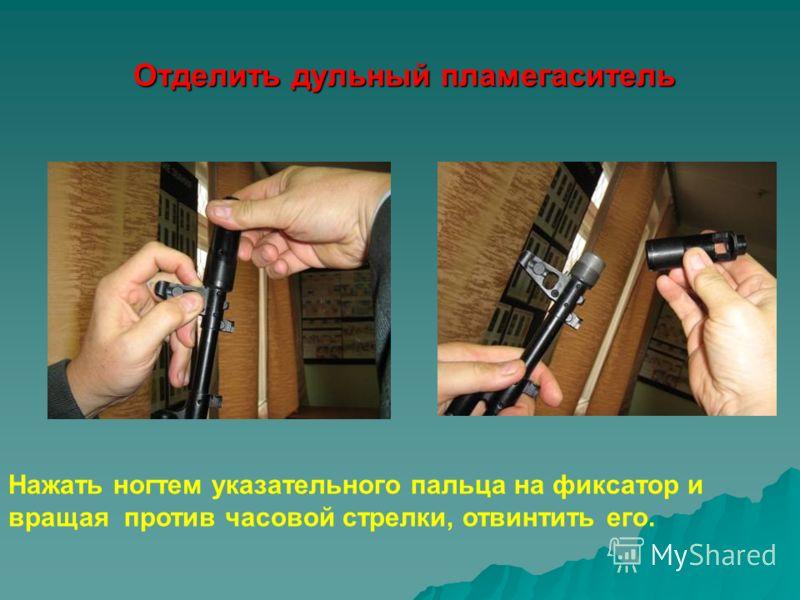 Отделить дульный пламегаситель Отделить дульный пламегаситель Нажать ногтем указательного пальца на фиксатор и вращая против часовой стрелки, отвинтить его.