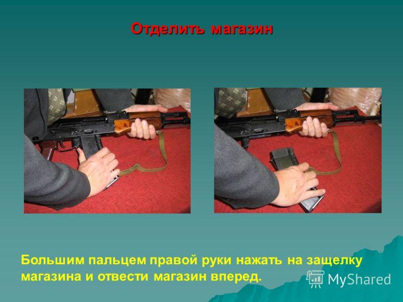 Отделить магазин Большим пальцем правой руки нажать на защелку магазина и отвести магазин вперед.