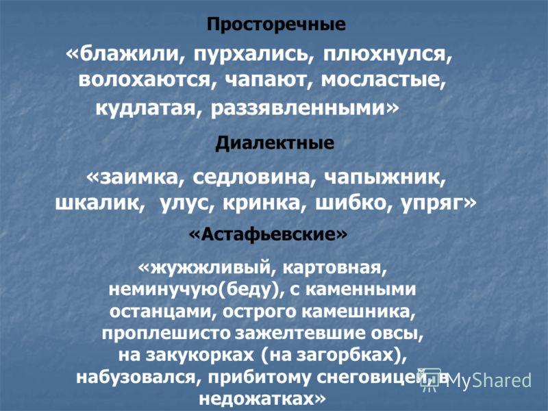 Просторечные «блажили, пурхались, плюхнулся, волохаются, чапают, мосластые, кудлатая, раззявленными» Диалектные «заимка, седловина, чапыжник, шкалик, улус, кринка, шибко, упряг» «Астафьевские» «жужжливый, картовная, неминучую(беду), с каменными остан