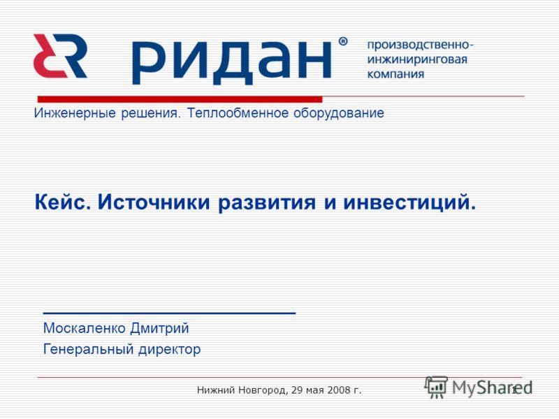 Нижний Новгород, 29 мая 2008 г.1 Инженерные решения. Теплообменное оборудование _______________________________ Москаленко Дмитрий Генеральный директор Кейс. Источники развития и инвестиций.