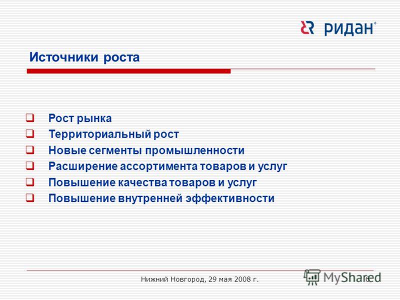 Нижний Новгород, 29 мая 2008 г.6 Источники роста Рост рынка Территориальный рост Новые сегменты промышленности Расширение ассортимента товаров и услуг Повышение качества товаров и услуг Повышение внутренней эффективности
