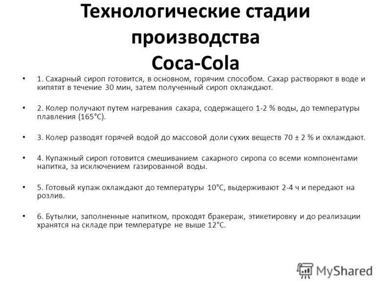 Технологические стадии производства Coca-Cola 1. Сахарный сироп готовится, в основном, горячим способом. Сахар растворяют в воде и кипятят в течение 30 мин, затем полученный сироп охлаждают. 2. Колер получают путем нагревания сахара, содержащего 1-2
