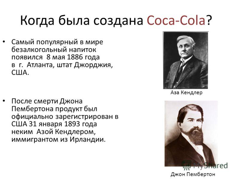 Когда была создана Coca-Cola? Самый популярный в мире безалкогольный напиток появился 8 мая 1886 года в г. Атланта, штат Джорджия, США. После смерти Джона Пембертона продукт был официально зарегистрирован в США 31 января 1893 года неким Азой Кендлеро