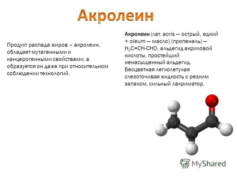 Продукт распада жиров – акролеин, обладает мутагенными и канцерогенными свойствами, а образуется он даже при относительном соблюдении технологий. Акролеин (лат. acris острый, едкий + oleum масло) (пропеналь) H 2 C=CH-CHO, альдегид акриловой кислоты,