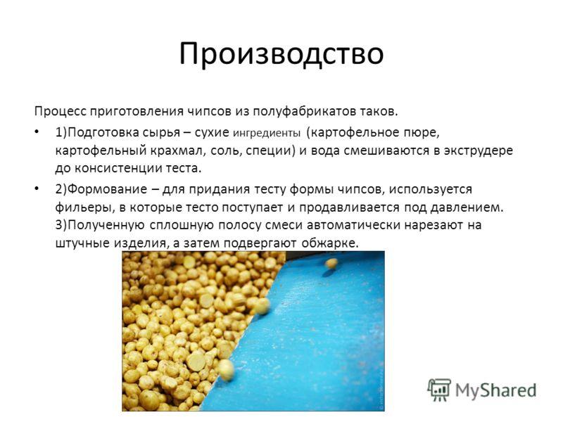 Производство Процесс приготовления чипсов из полуфабрикатов таков. 1)Подготовка сырья – сухие ингредиенты (картофельное пюре, картофельный крахмал, соль, специи) и вода смешиваются в экструдере до консистенции теста. 2)Формование – для придания тесту