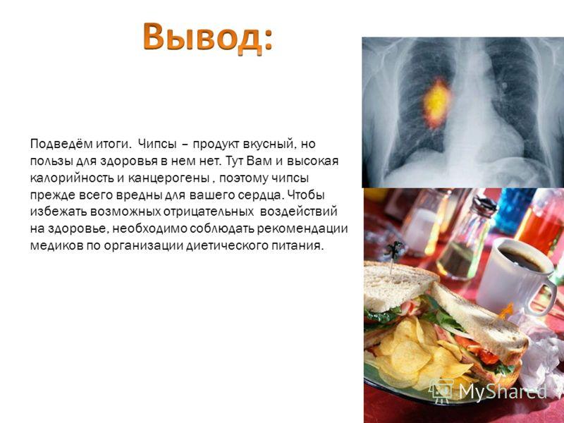Подведём итоги. Чипсы – продукт вкусный, но пользы для здоровья в нем нет. Тут Вам и высокая калорийность и канцерогены, поэтому чипсы прежде всего вредны для вашего сердца. Чтобы избежать возможных отрицательных воздействий на здоровье, необходимо с