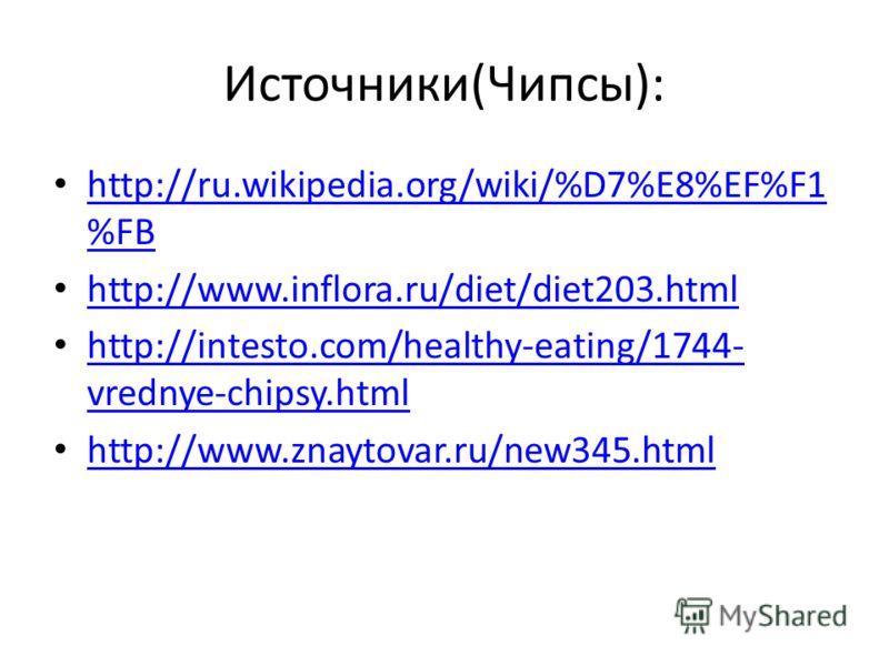 Источники(Чипсы): http://ru.wikipedia.org/wiki/%D7%E8%EF%F1 %FB http://ru.wikipedia.org/wiki/%D7%E8%EF%F1 %FB http://www.inflora.ru/diet/diet203.html http://intesto.com/healthy-eating/1744- vrednye-chipsy.html http://intesto.com/healthy-eating/1744-