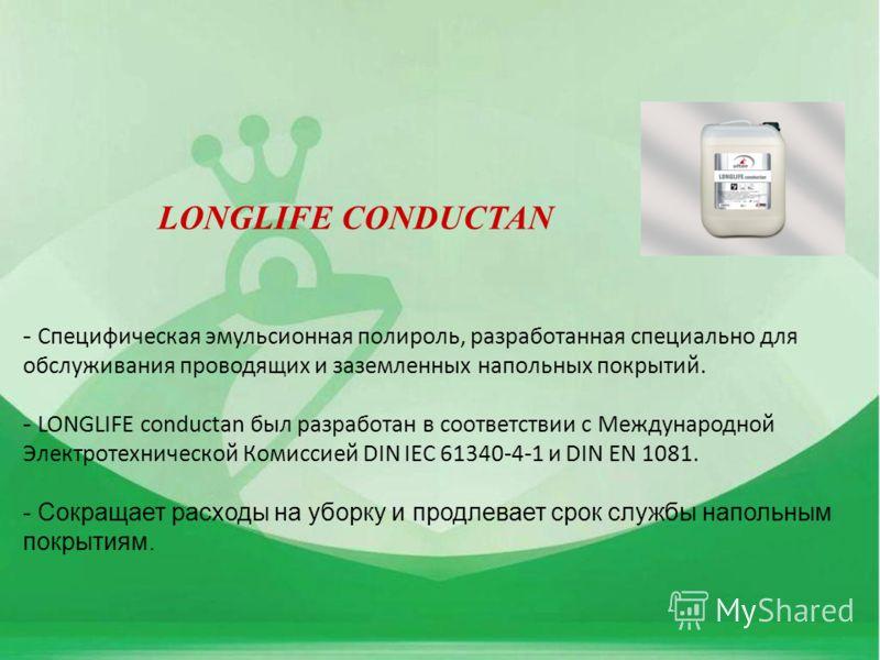 - Специфическая эмульсионная полироль, разработанная специально для обслуживания проводящих и заземленных напольных покрытий. - LONGLIFE conductan был разработан в соответствии с Международной Электротехнической Комиссией DIN IEC 61340-4-1 и DIN EN 1