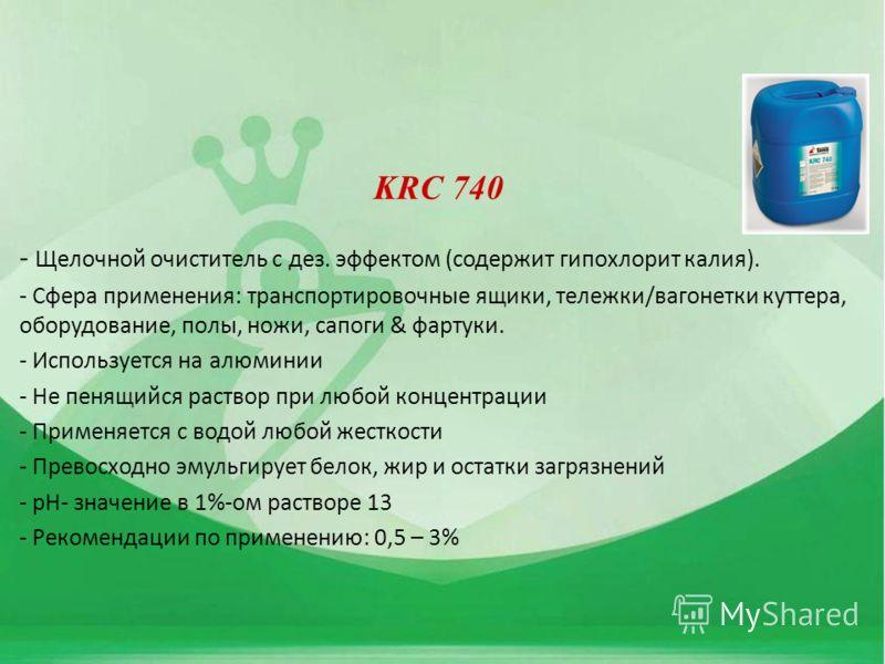 KRC 740 - Щелочной очиститель с дез. эффектом (содержит гипохлорит калия). - Сфера применения: транспортировочные ящики, тележки/вагонетки куттера, оборудование, полы, ножи, сапоги & фартуки. - Используется на алюминии - Не пенящийся раствор при любо