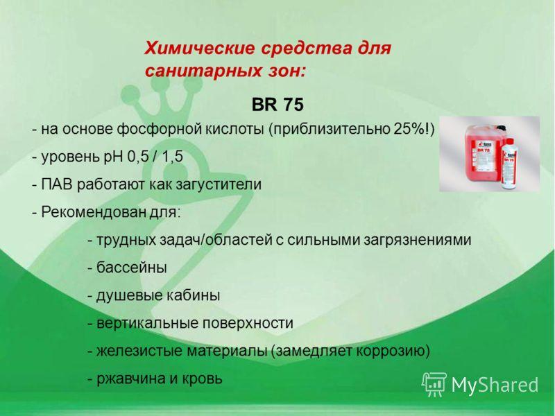 BR 75 - на основе фосфорной кислоты (приблизительно 25%!) - уровень pH 0,5 / 1,5 - ПАВ работают как загустители - Рекомендован для: - трудных задач/областей с сильными загрязнениями - бассейны - душевые кабины - вертикальные поверхности - железистые