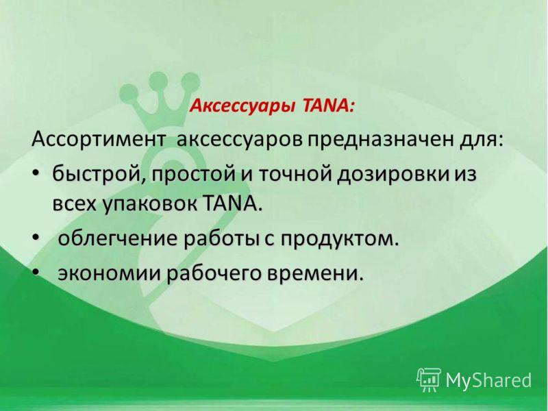 Аксессуары TANA: Ассортимент аксессуаров предназначен для: быстрой, простой и точной дозировки из всех упаковок TANA. быстрой, простой и точной дозировки из всех упаковок TANA. облегчение работы с продуктом. облегчение работы с продуктом. экономии ра