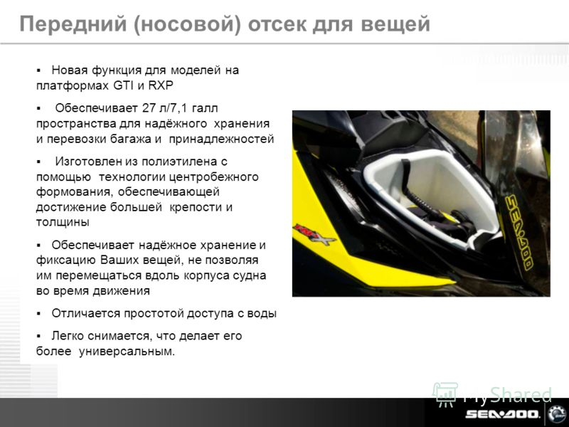 Sea-Doo Media Intro July 2011 Новая функция для моделей на платформах GTI и RXP Обеспечивает 27 л/7,1 галл пространства для надёжного хранения и перевозки багажа и принадлежностей Изготовлен из полиэтилена с помощью технологии центробежного формовани