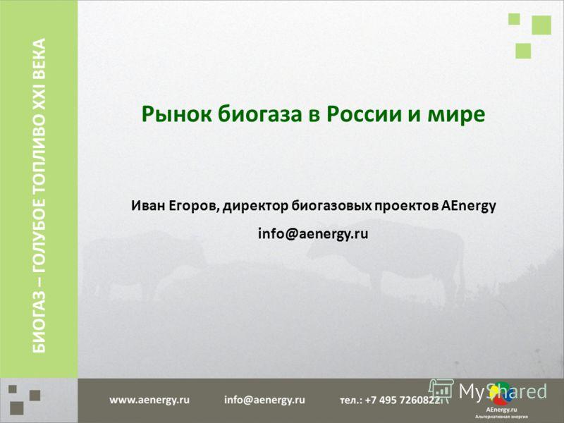 Рынок биогаза в России и мире Иван Егоров, директор биогазовых проектов AEnergy info@aenergy.ru БИОГАЗ – ГОЛУБОЕ ТОПЛИВО XXI ВЕКА