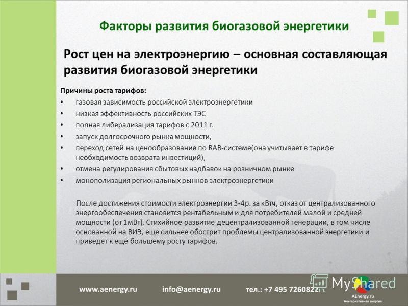 Рост цен на электроэнергию – основная составляющая развития биогазовой энергетики Причины роста тарифов: газовая зависимость российской электроэнергетики низкая эффективность российских ТЭС полная либерализация тарифов с 2011 г. запуск долгосрочного