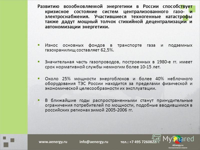 Развитию возобновляемой энергетики в России способствует кризисное состояние систем централизованного газо- и электроснабжения. Участившиеся техногенные катастрофы также дадут мощный толчок стихийной децентрализации и автономизации энергетики. Износ