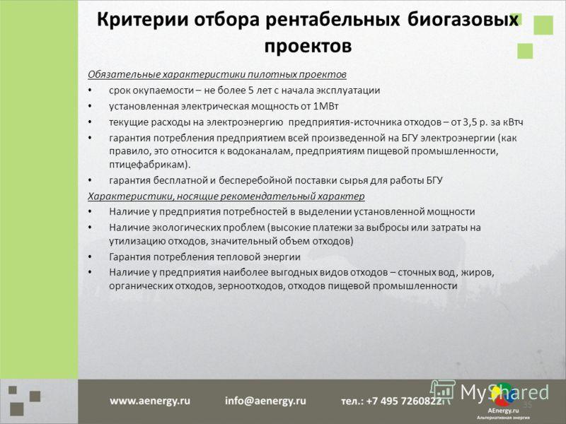 Критерии отбора рентабельных биогазовых проектов Обязательные характеристики пилотных проектов срок окупаемости – не более 5 лет с начала эксплуатации установленная электрическая мощность от 1МВт текущие расходы на электроэнергию предприятия-источник