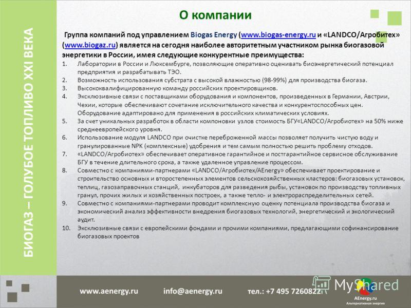 О компании Группа компаний под управлением Biogas Energy (www.biogas-energy.ru и «LANDCO/Агробитех» (www.biogaz.ru) является на сегодня наиболее авторитетным участником рынка биогазовой энергетики в России, имея следующие конкурентные преимущества:ww